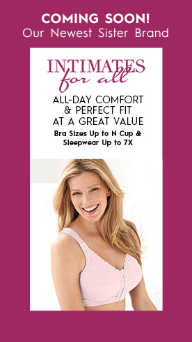 Coming Soon! Our Newest Sister Brand: Intimates for all. All-day comfort & perfect fit at a great value. Bra Sizes up to N Cup & Sleepwear up to 7x.